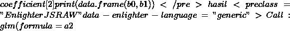 "coefficient[2] print(data.frame(b0,b1))</pre> hasil <pre class=""EnlighterJSRAW"" data-enlighter-language=""generic"">Call: glm(formula = a2"